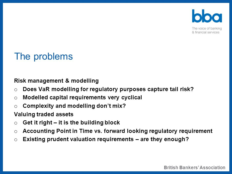 The problems Risk management & modelling o Does VaR modelling for regulatory purposes capture tail risk.