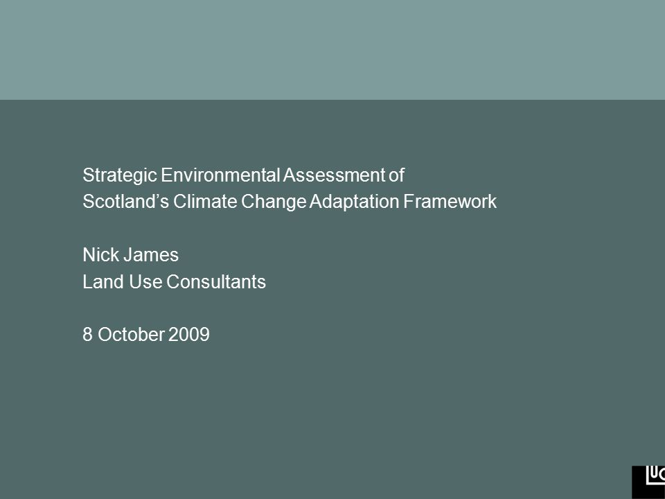 Strategic Environmental Assessment of Scotland's Climate Change Adaptation Framework www.landuse.co.uk Strategic Environmental Assessment of Scotland's Climate Change Adaptation Framework Nick James Land Use Consultants 8 October 2009