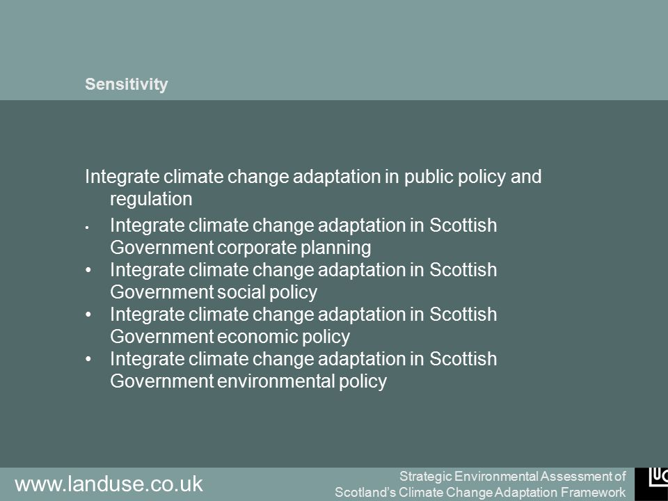 Strategic Environmental Assessment of Scotland's Climate Change Adaptation Framework www.landuse.co.uk Sensitivity Integrate climate change adaptation in public policy and regulation Integrate climate change adaptation in Scottish Government corporate planning Integrate climate change adaptation in Scottish Government social policy Integrate climate change adaptation in Scottish Government economic policy Integrate climate change adaptation in Scottish Government environmental policy