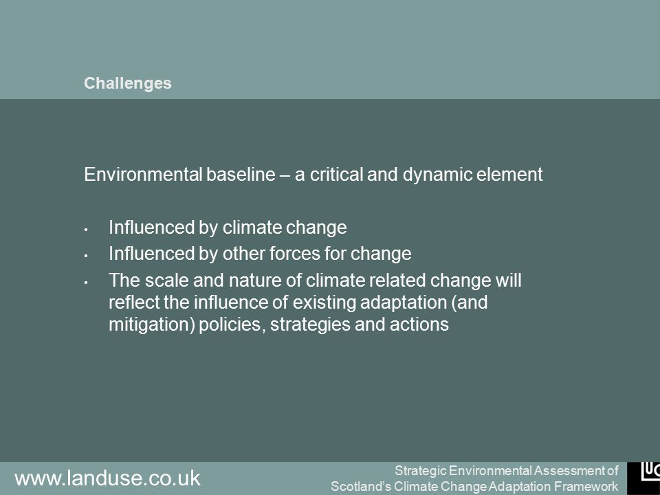 Strategic Environmental Assessment of Scotland's Climate Change Adaptation Framework www.landuse.co.uk Challenges Environmental baseline – a critical and dynamic element Influenced by climate change Influenced by other forces for change The scale and nature of climate related change will reflect the influence of existing adaptation (and mitigation) policies, strategies and actions
