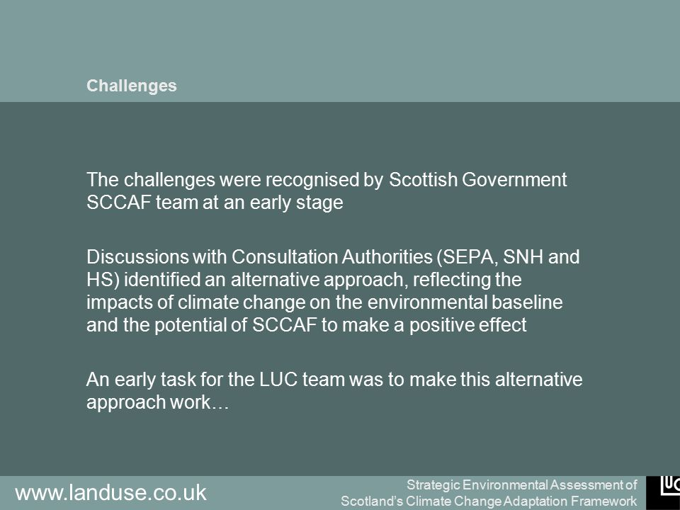 Strategic Environmental Assessment of Scotland's Climate Change Adaptation Framework www.landuse.co.uk Challenges The challenges were recognised by Scottish Government SCCAF team at an early stage Discussions with Consultation Authorities (SEPA, SNH and HS) identified an alternative approach, reflecting the impacts of climate change on the environmental baseline and the potential of SCCAF to make a positive effect An early task for the LUC team was to make this alternative approach work…