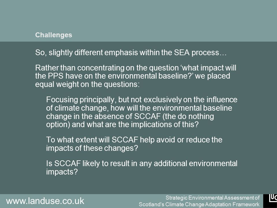 Strategic Environmental Assessment of Scotland's Climate Change Adaptation Framework www.landuse.co.uk Challenges So, slightly different emphasis within the SEA process… Rather than concentrating on the question 'what impact will the PPS have on the environmental baseline ' we placed equal weight on the questions: Focusing principally, but not exclusively on the influence of climate change, how will the environmental baseline change in the absence of SCCAF (the do nothing option) and what are the implications of this.