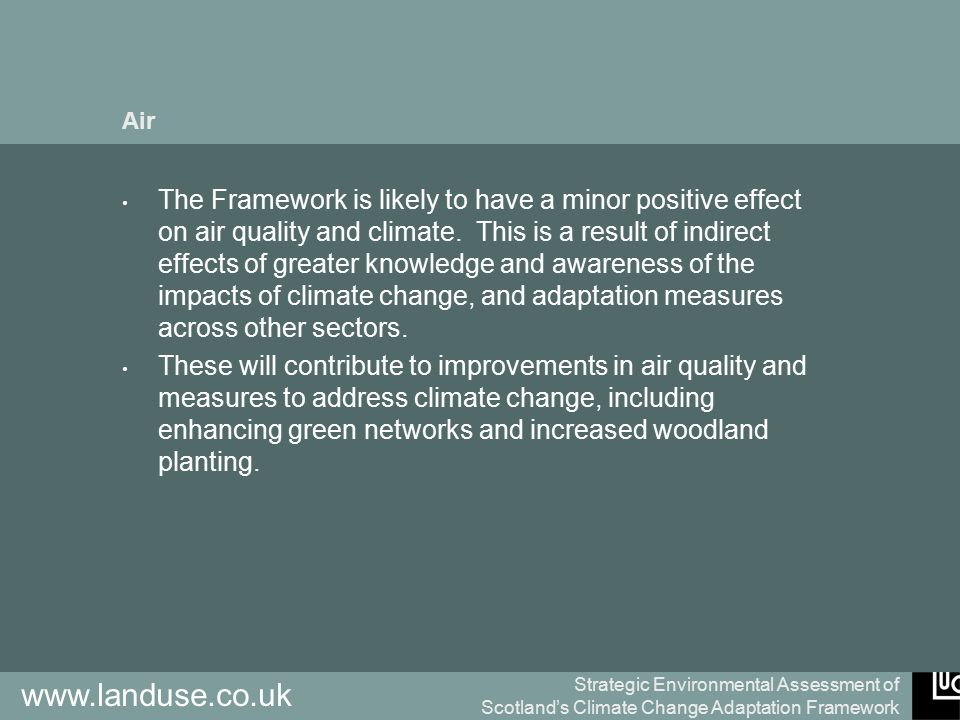 Strategic Environmental Assessment of Scotland's Climate Change Adaptation Framework www.landuse.co.uk Air The Framework is likely to have a minor positive effect on air quality and climate.