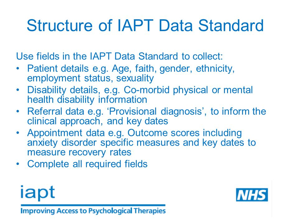 Structure of IAPT Data Standard Use fields in the IAPT Data Standard to collect: Patient details e.g.