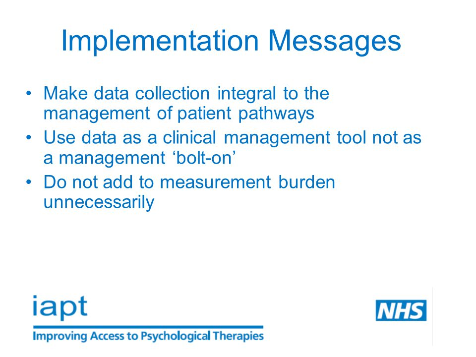Implementation Messages Make data collection integral to the management of patient pathways Use data as a clinical management tool not as a management 'bolt-on' Do not add to measurement burden unnecessarily