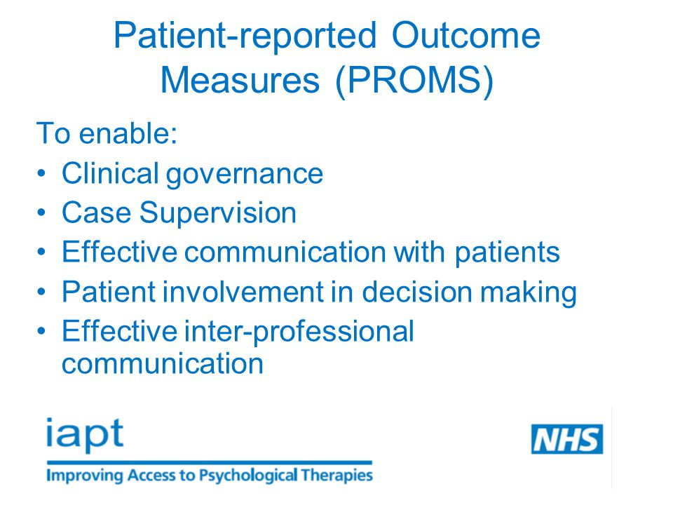 Patient-reported Outcome Measures (PROMS) To enable: Clinical governance Case Supervision Effective communication with patients Patient involvement in decision making Effective inter-professional communication