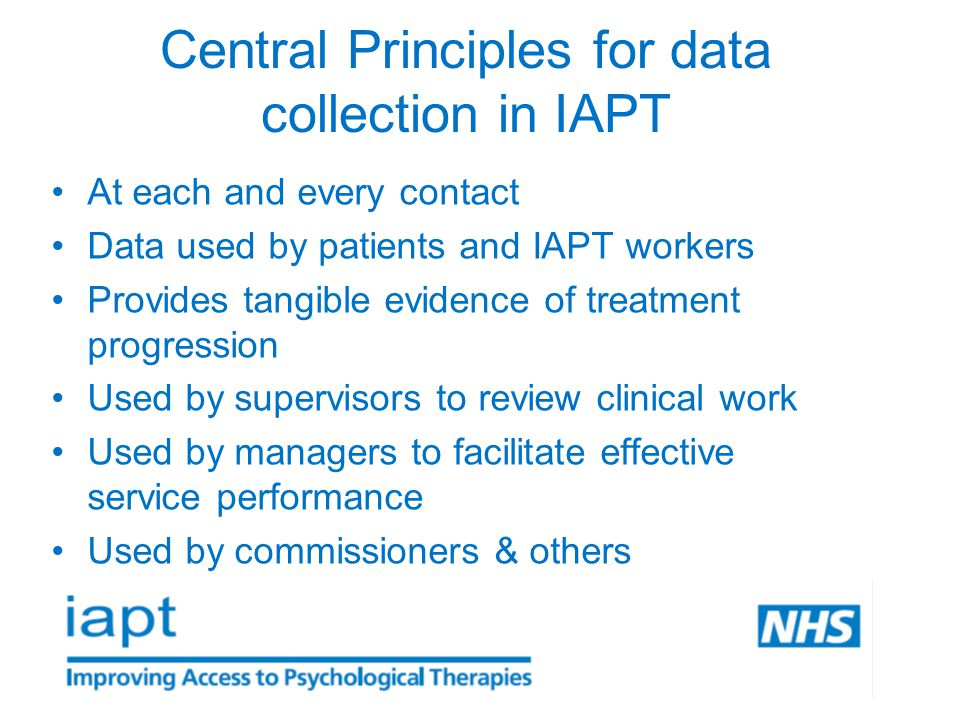 Central Principles for data collection in IAPT At each and every contact Data used by patients and IAPT workers Provides tangible evidence of treatment progression Used by supervisors to review clinical work Used by managers to facilitate effective service performance Used by commissioners & others