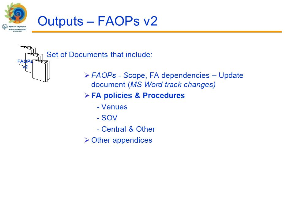 Outputs – FAOPs v2  FAOPs - Scope, FA dependencies – Update document (MS Word track changes)  FA policies & Procedures - Venues - SOV - Central & Other  Other appendices FAOPs v2 Set of Documents that include: