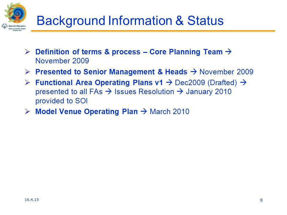 Background Information & Status  Definition of terms & process – Core Planning Team  November 2009  Presented to Senior Management & Heads  November 2009  Functional Area Operating Plans v1  Dec2009 (Drafted)  presented to all FAs  Issues Resolution  January 2010 provided to SOI  Model Venue Operating Plan  March 2010 16.4.15 8