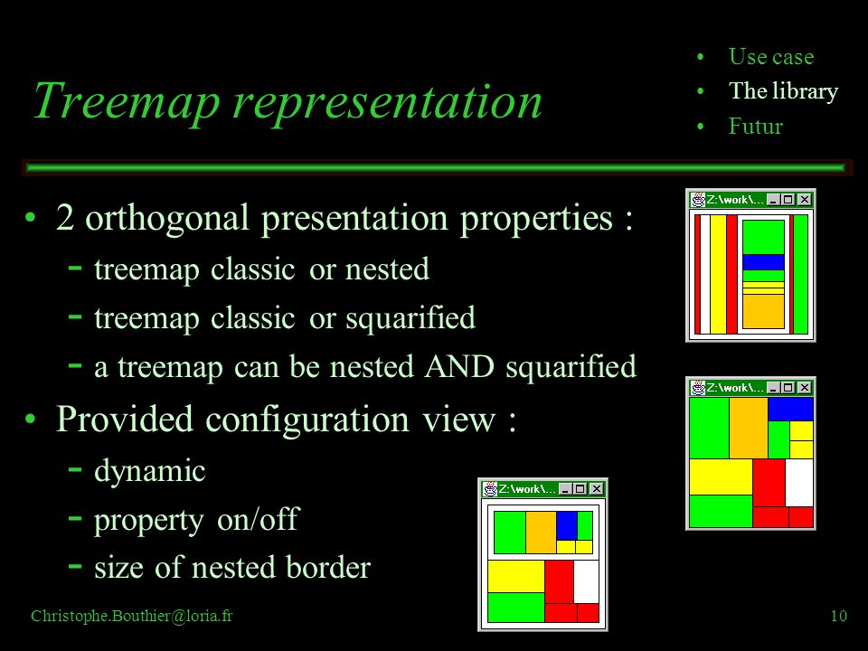 Christophe.Bouthier@loria.fr10 Treemap representation 2 orthogonal presentation properties : ­ treemap classic or nested ­ treemap classic or squarified ­ a treemap can be nested AND squarified Provided configuration view : ­ dynamic ­ property on/off ­ size of nested border Use case The library Futur