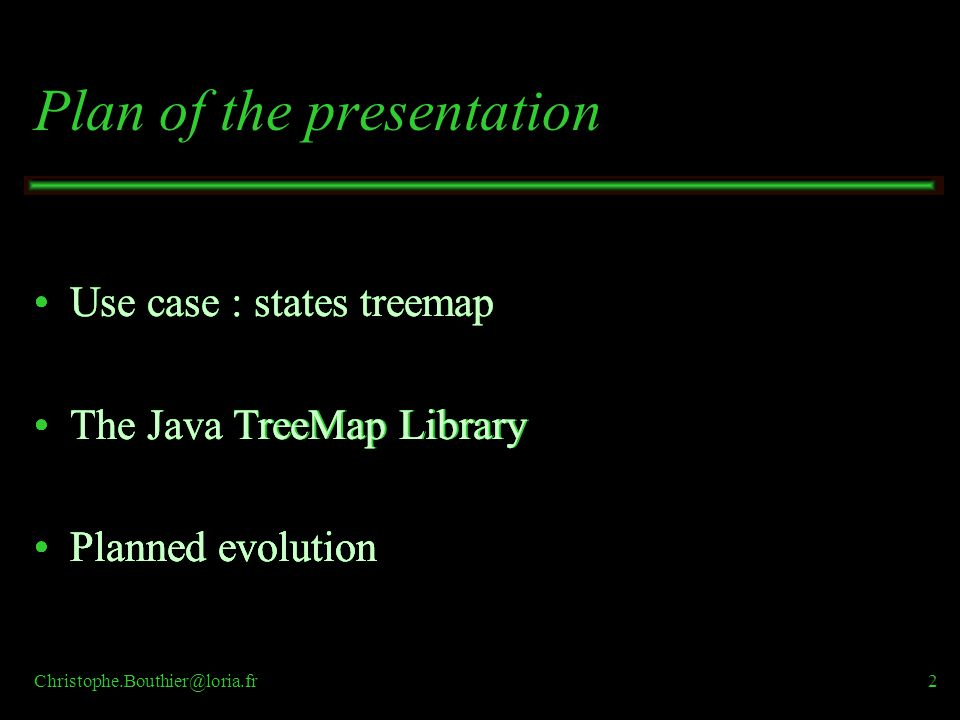 Christophe.Bouthier@loria.fr2 Use case : states treemap The Java TreeMap Library Planned evolution Use case : states treemap The Java TreeMap Library Planned evolution Use case : states treemap The Java TreeMap Library Planned evolution Use case : states treemap The Java TreeMap Library Planned evolution Use case : states treemap The Java TreeMap Library Planned evolution Plan of the presentation