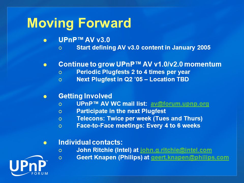 Moving Forward UPnP™ AV v3.0  Start defining AV v3.0 content in January 2005 Continue to grow UPnP™ AV v1.0/v2.0 momentum  Periodic Plugfests 2 to 4