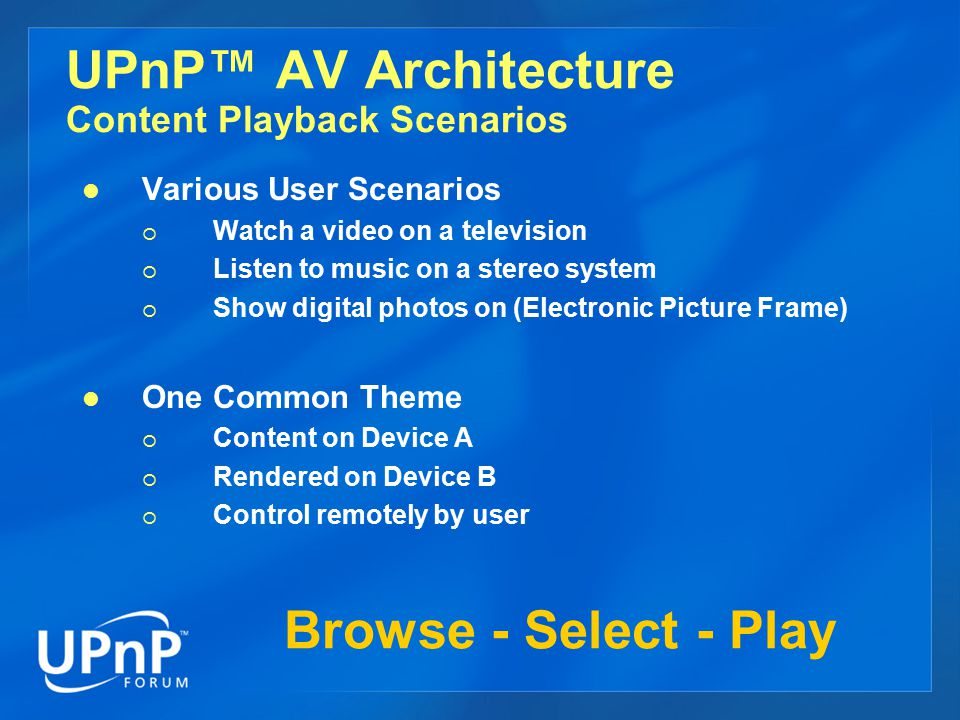 UPnP™ AV Architecture Content Playback Scenarios Various User Scenarios  Watch a video on a television  Listen to music on a stereo system  Show di