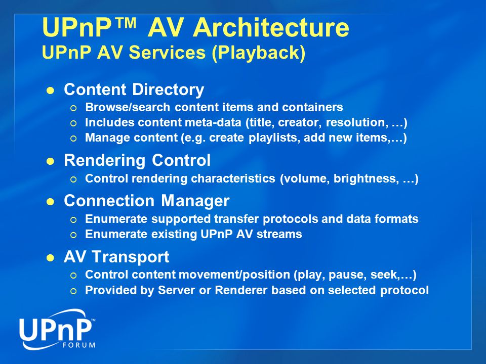 UPnP™ AV Architecture UPnP AV Services (Playback) Content Directory  Browse/search content items and containers  Includes content meta-data (title,