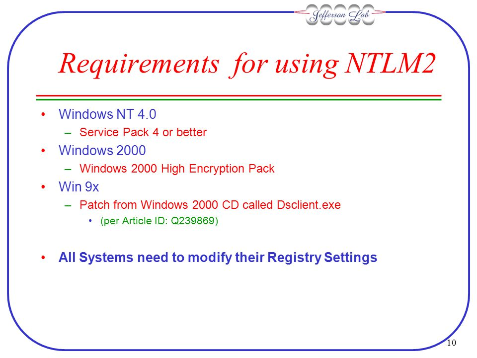 10 Requirements for using NTLM2 Windows NT 4.0 –Service Pack 4 or better Windows 2000 –Windows 2000 High Encryption Pack Win 9x –Patch from Windows 2000 CD called Dsclient.exe (per Article ID: Q239869) All Systems need to modify their Registry Settings