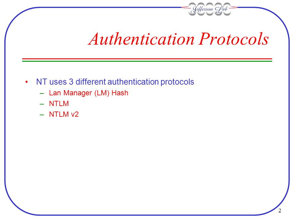 2 Authentication Protocols NT uses 3 different authentication protocols –Lan Manager (LM) Hash –NTLM –NTLM v2