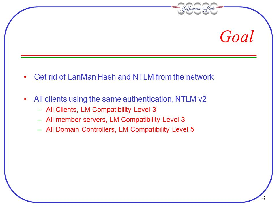 6 Goal Get rid of LanMan Hash and NTLM from the network All clients using the same authentication, NTLM v2 –All Clients, LM Compatibility Level 3 –All member servers, LM Compatibility Level 3 –All Domain Controllers, LM Compatibility Level 5