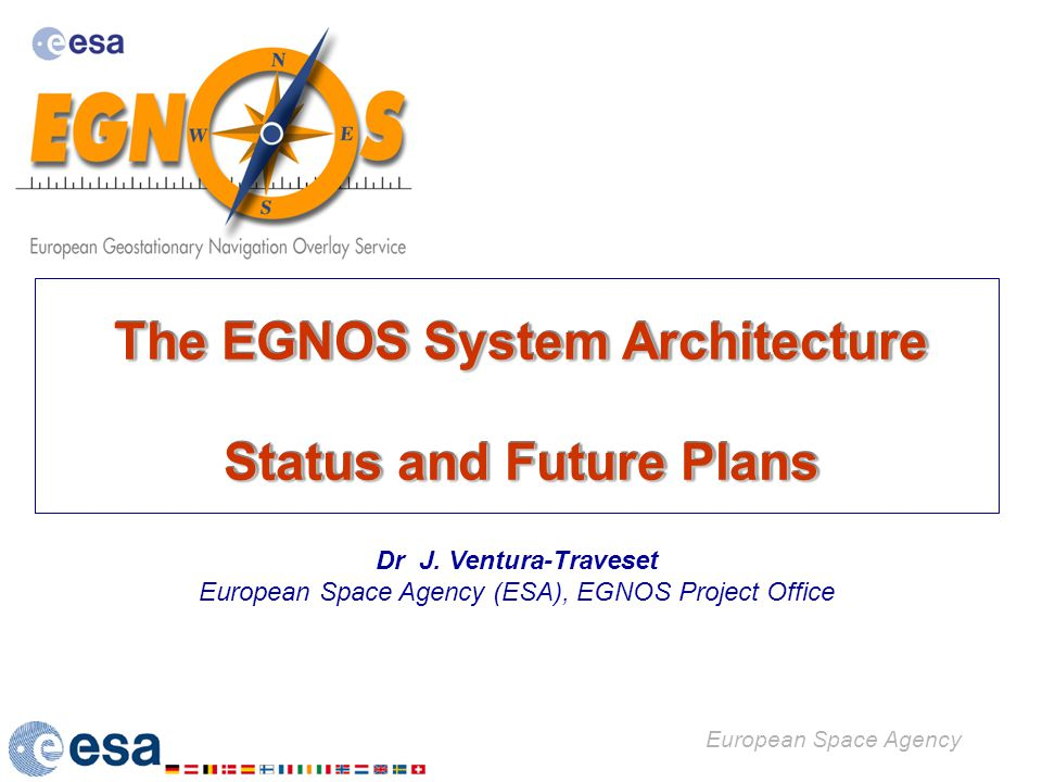 The EGNOS System Architecture Status and Future Plans The EGNOS System Architecture Status and Future Plans European Space Agency Dr J. Ventura-Traves