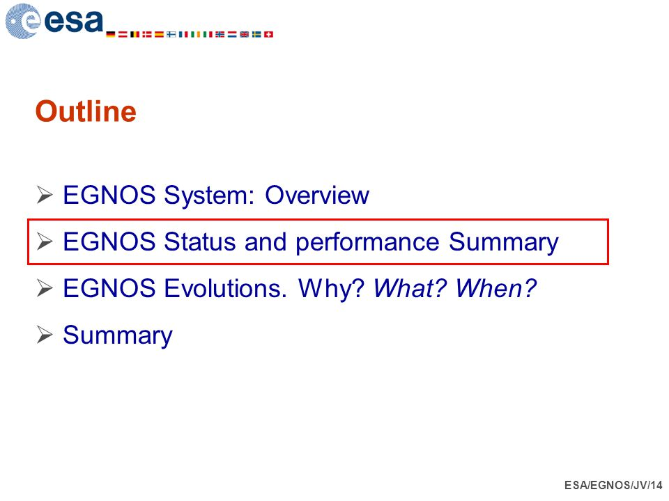 ESA/EGNOS/JV/14 Outline  EGNOS System: Overview  EGNOS Status and performance Summary  EGNOS Evolutions. Why? What? When?  Summary