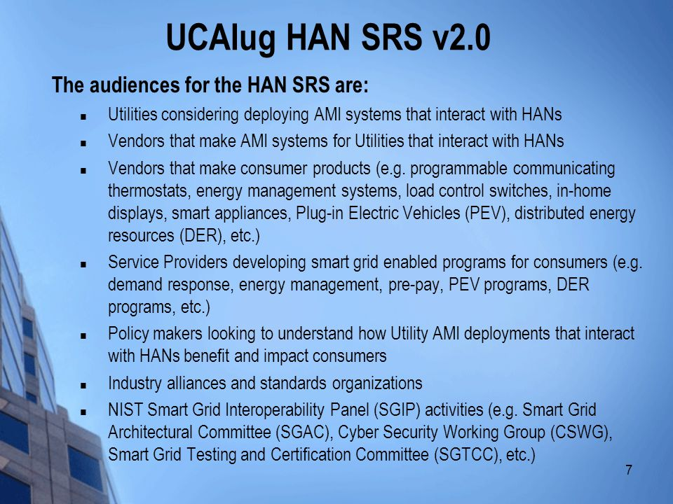 8 UCAIug HAN SRS v2.0 Guiding Principles  Capabilities 1.Supports Two-way Communication Between HAN Devices and Service Providers 2.Supports load control integration 3.The AMI meter provides the HAN with direct access to Consumer- specific usage data 4.Provides a growth platform for future products which leverage the HAN and meter data 5.Supports three types of messaging: Public Information, Consumer- Specific Information, and Control Signals 6.Supports end-use metering and other utility meters 7.Supports distributed energy resources  Assumptions 8.Consumer owns the HAN 9.HAN devices present additional security considerations 10.The HAN is enabled by open and interoperable standards