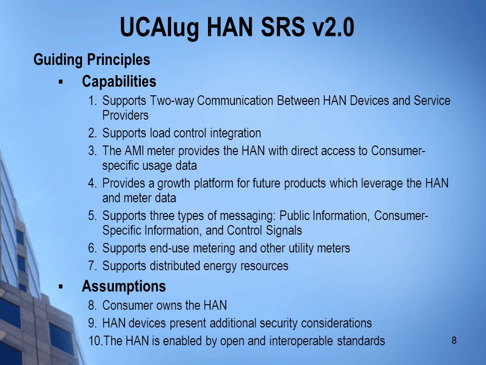 9 UCAIug HAN SRS v2.0 Architectural Considerations  HAN SRS applies from the edge of the AMI System, where the Energy Services Interface (ESI) resides, to all relevant HAN Devices in the premises  Energy Services Interface (ESI) o An interface which enables communication between authorized parties and HAN devices that are registered to it o There may be more than one ESI in the premise (e.g.