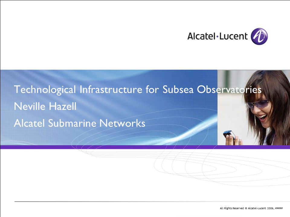 All Rights Reserved © Alcatel-Lucent 2006, ##### Cable Science Observatories Solutions Technology Pedigree Dry-Wet from Dry-Dry Architecture Optical Design IP and PTP Powering Ocean Engineering Conclusion Q&A
