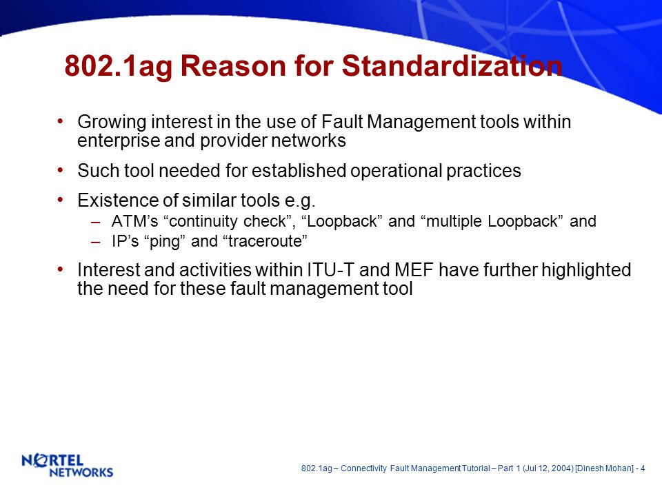 802.1ag – Connectivity Fault Management Tutorial – Part 1 (Jul 12, 2004) [Dinesh Mohan] - 4 802.1ag Reason for Standardization Growing interest in the use of Fault Management tools within enterprise and provider networks Such tool needed for established operational practices Existence of similar tools e.g.