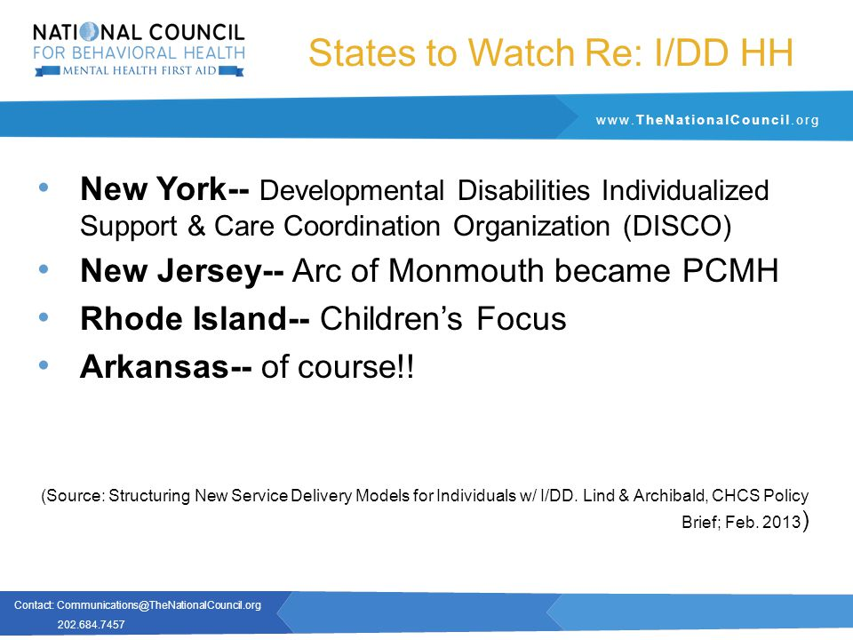 Contact: Communications@TheNationalCouncil.org 202.684.7457 www.TheNationalCouncil.org New York-- Developmental Disabilities Individualized Support & Care Coordination Organization (DISCO) New Jersey-- Arc of Monmouth became PCMH Rhode Island-- Children's Focus Arkansas-- of course!.