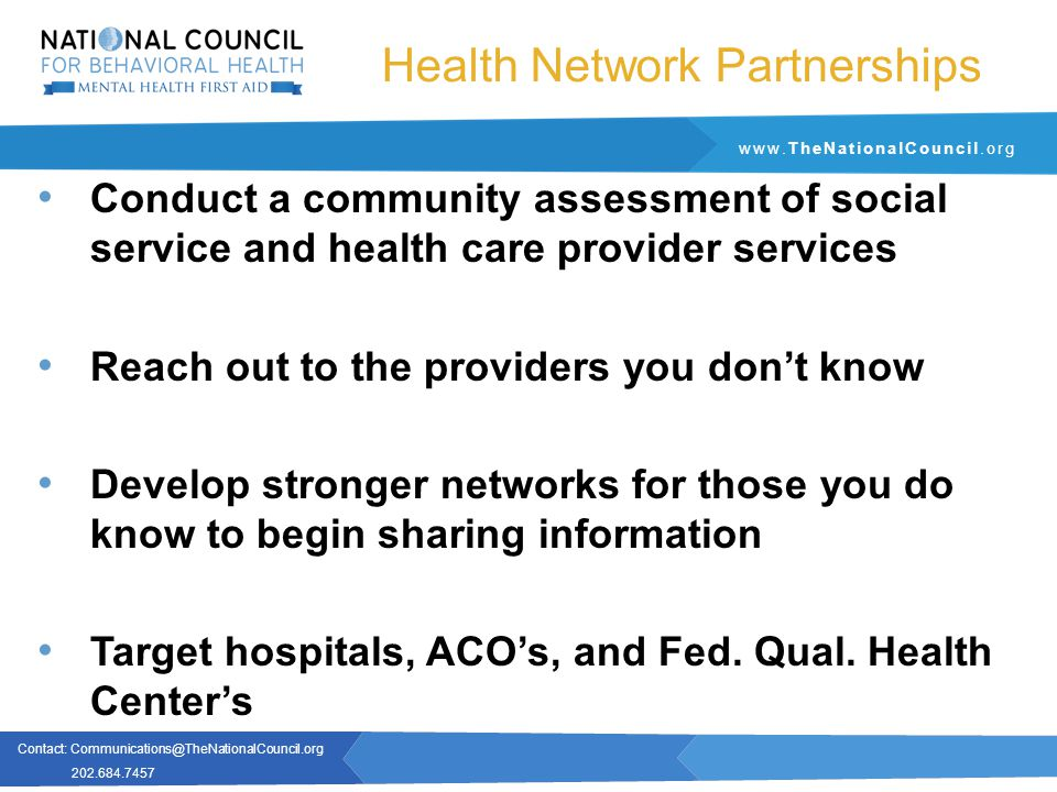 Contact: Communications@TheNationalCouncil.org 202.684.7457 www.TheNationalCouncil.org Health Network Partnerships Conduct a community assessment of social service and health care provider services Reach out to the providers you don't know Develop stronger networks for those you do know to begin sharing information Target hospitals, ACO's, and Fed.