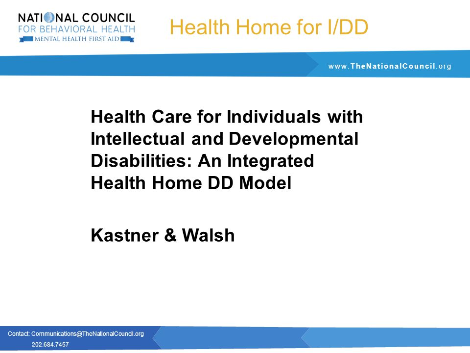 Contact: Communications@TheNationalCouncil.org 202.684.7457 www.TheNationalCouncil.org Health Home for I/DD Health Care for Individuals with Intellectual and Developmental Disabilities: An Integrated Health Home DD Model Kastner & Walsh