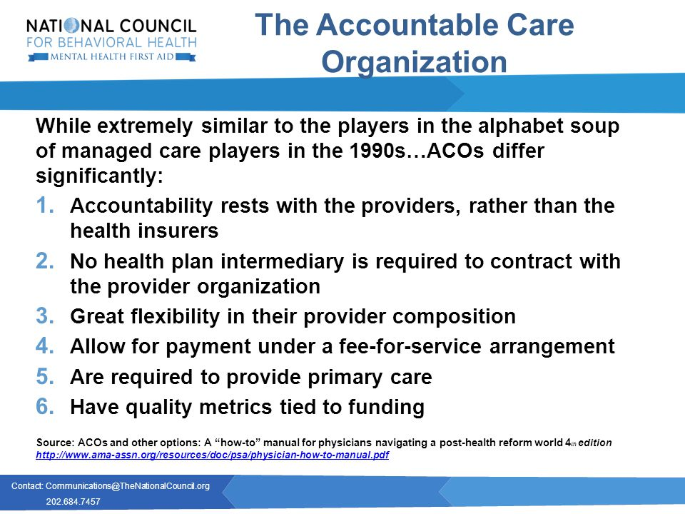 Contact: Communications@TheNationalCouncil.org 202.684.7457 The Accountable Care Organization While extremely similar to the players in the alphabet soup of managed care players in the 1990s…ACOs differ significantly: 1.