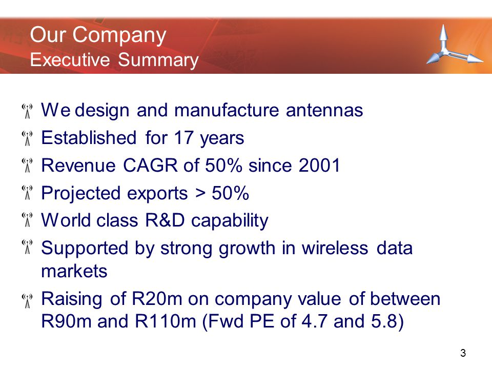 Our Company Executive Summary We design and manufacture antennas Established for 17 years Revenue CAGR of 50% since 2001 Projected exports > 50% World