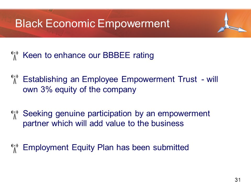 Keen to enhance our BBBEE rating Establishing an Employee Empowerment Trust - will own 3% equity of the company Seeking genuine participation by an empowerment partner which will add value to the business Employment Equity Plan has been submitted Black Economic Empowerment 31