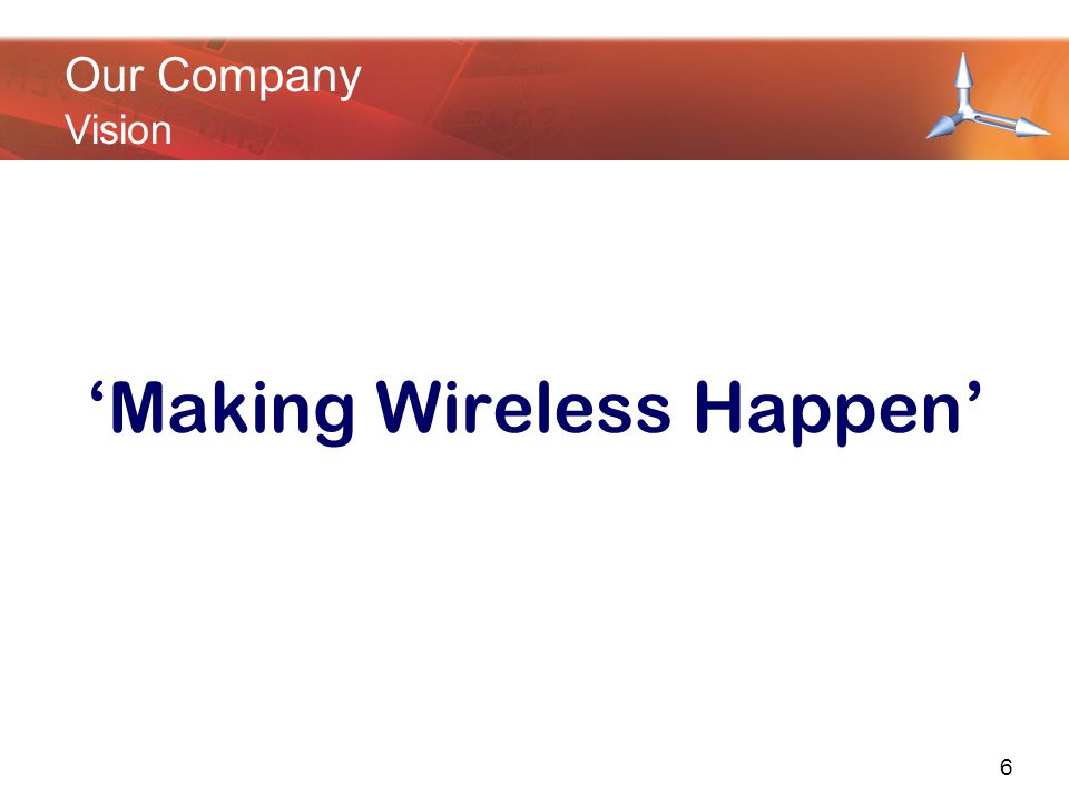'Making Wireless Happen' Our Company Vision 6