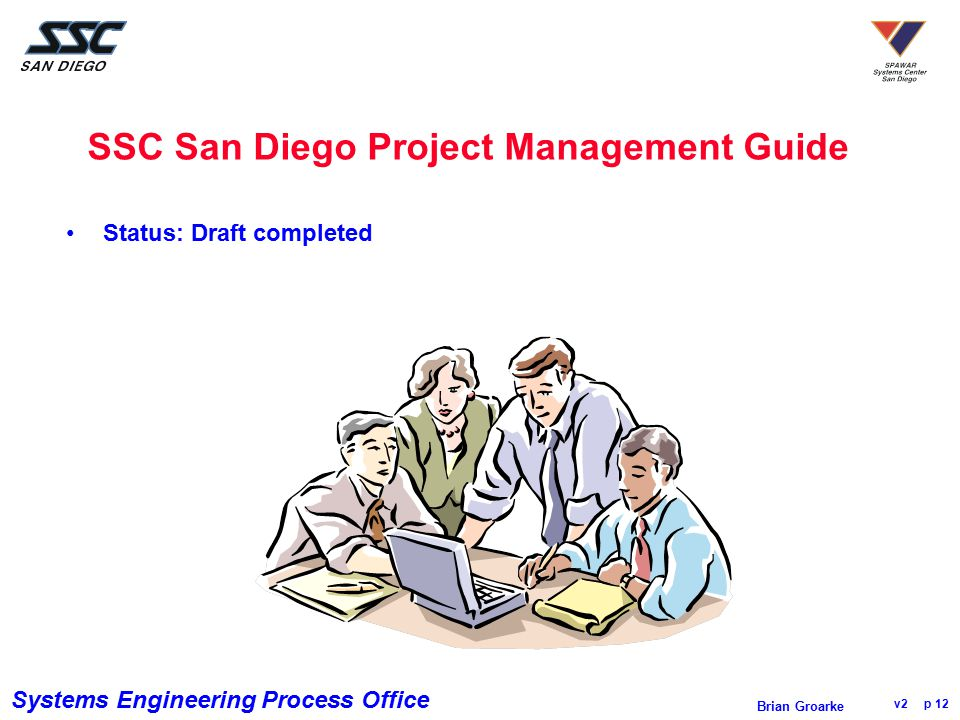 Systems Engineering Process Office v2 p 12 Brian Groarke SSC San Diego Project Management Guide Status: Draft completed