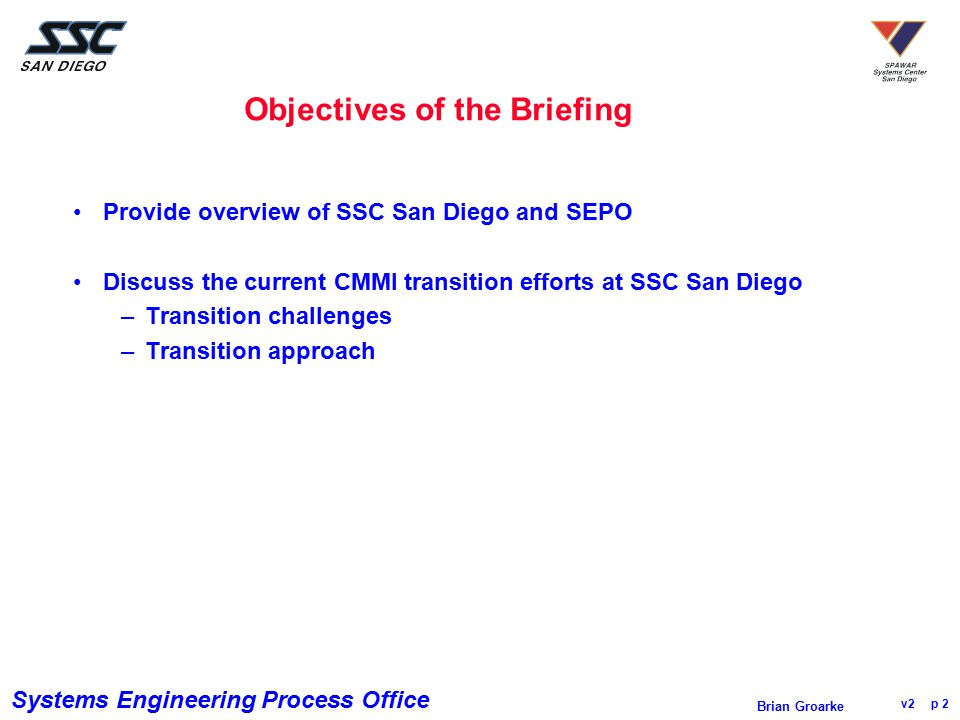 Systems Engineering Process Office v2 p 3 Brian Groarke Space and Naval Warfare Systems Center San Diego (SSC San Diego) Mission: to be the Navy's RDT&E, engineering and fleet support center for command and control, communications, ocean surveillance, and the integration of those systems which overarch multi-platforms Vision: to be the nation's pre-eminent provider of integrated C4ISR solutions for warrior information dominance ~3,500 civilians, 70 military, and several thousand contractors Actual funding for FY 03 was ~$1.3 billion Attained SW-CMM Level 3 in Oct 2000; reassessed at Level 3 Aug 2003