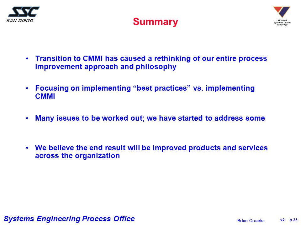 Systems Engineering Process Office v2 p 25 Brian Groarke Summary Transition to CMMI has caused a rethinking of our entire process improvement approach