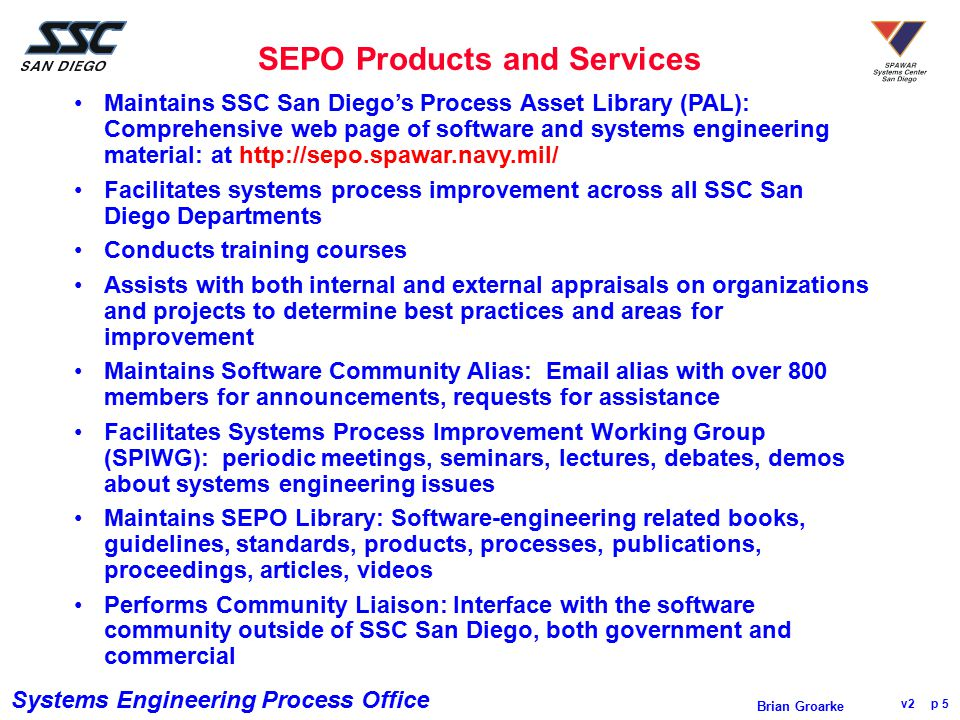 Systems Engineering Process Office v2 p 26 Brian Groarke Brian Groarke SSC San Diego E-mail: brian.groarke@navy.mil http://sepo.spawar.navy.mil Phone:(619)553-6248