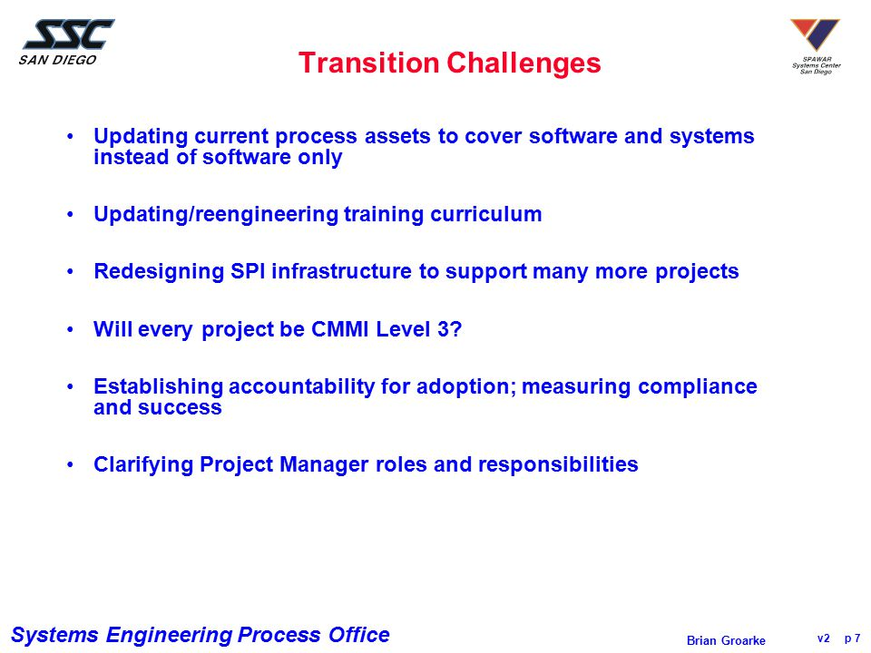 Systems Engineering Process Office v2 p 7 Brian Groarke Transition Challenges Updating current process assets to cover software and systems instead of