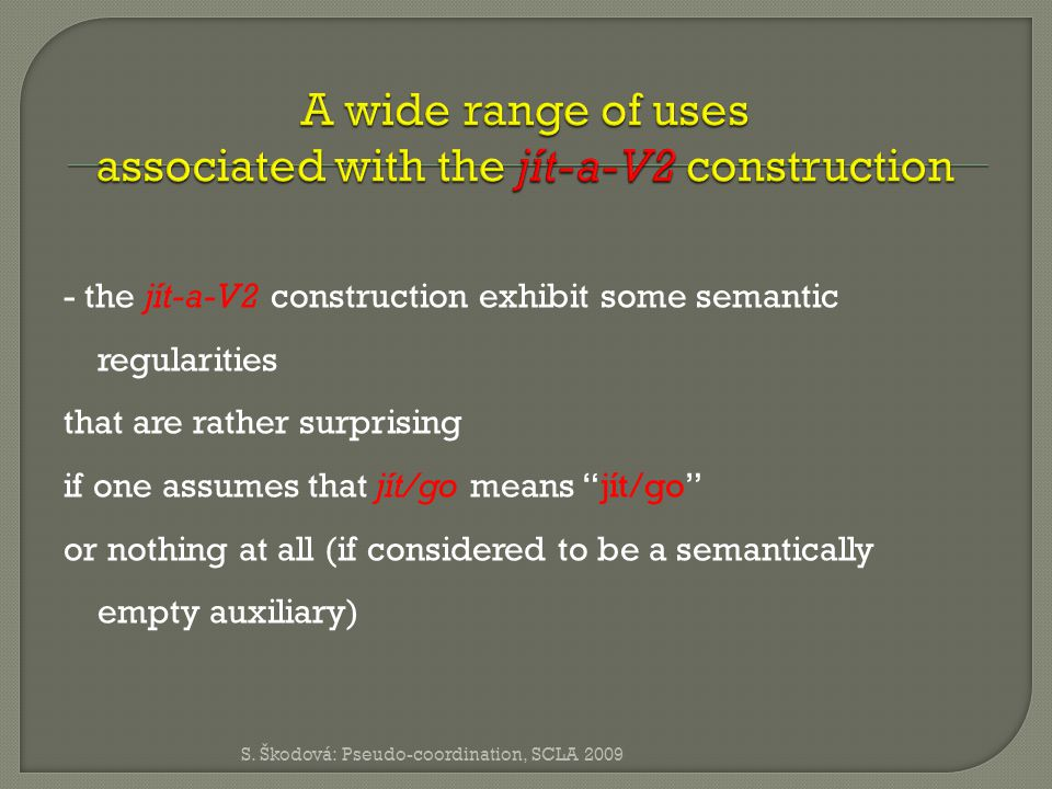 - the jít-a-V2 construction exhibit some semantic regularities that are rather surprising if one assumes that jít/go means jít/go or nothing at all (if considered to be a semantically empty auxiliary) S.