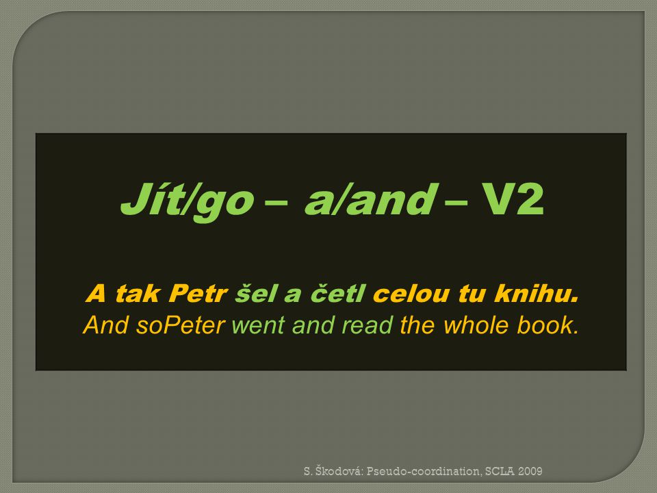 Jít/go – a/and – V2 A tak Petr šel a četl celou tu knihu. And soPeter went and read the whole book.