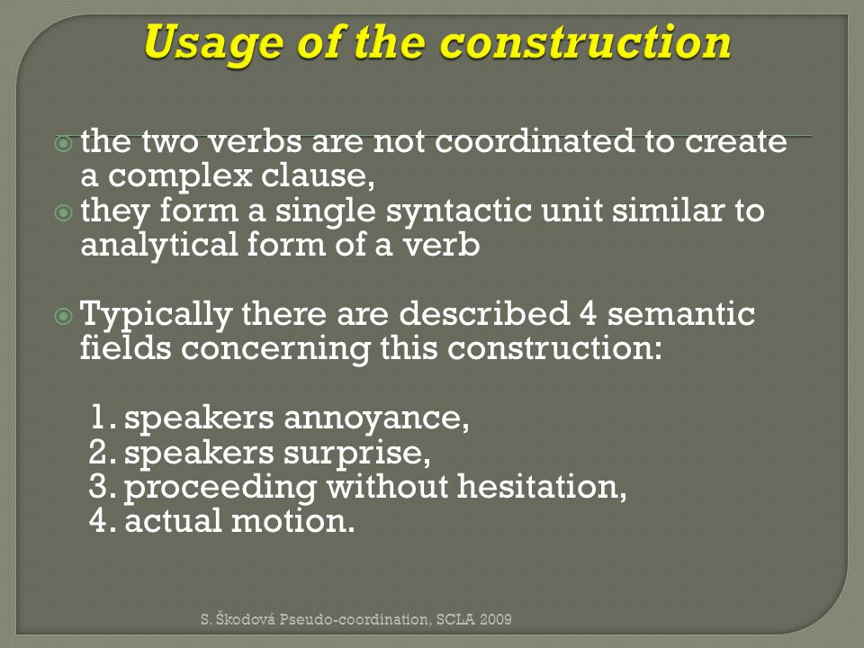  the two verbs are not coordinated to create a complex clause,  they form a single syntactic unit similar to analytical form of a verb  Typically there are described 4 semantic fields concerning this construction: 1.