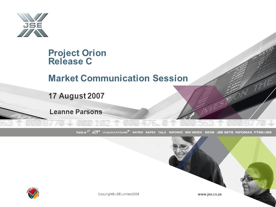 Copyright© JSE Limited 2005 www.jse.co.za Project Orion Release C Market Communication Session 17 August 2007 Leanne Parsons