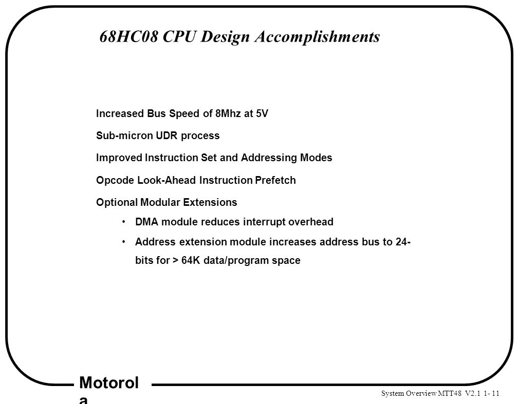 System Overview MTT48 V2.1 1- 11 Motorol a 68HC08 CPU Design Accomplishments Increased Bus Speed of 8Mhz at 5V Sub-micron UDR process Improved Instruc