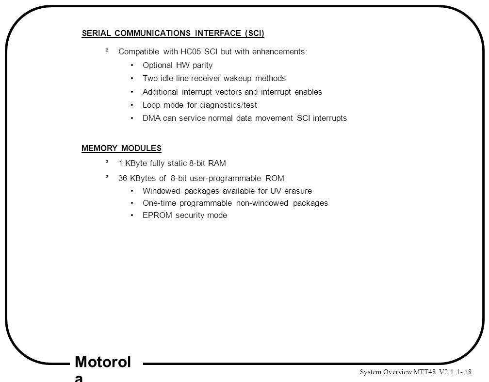 System Overview MTT48 V2.1 1- 18 Motorol a SERIAL COMMUNICATIONS INTERFACE (SCI) ³Compatible with HC05 SCI but with enhancements: Optional HW parity T