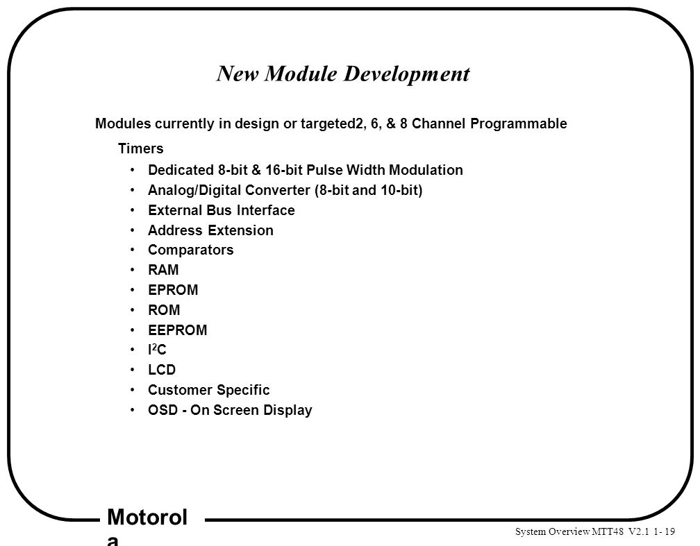 System Overview MTT48 V2.1 1- 19 Motorol a New Module Development Modules currently in design or targeted2, 6, & 8 Channel Programmable Timers Dedicat