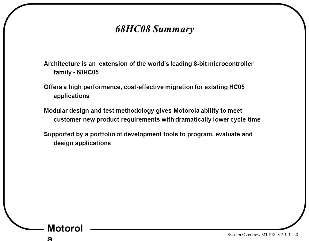 System Overview MTT48 V2.1 1- 20 Motorol a 68HC08 Summary Architecture is an extension of the world's leading 8-bit microcontroller family - 68HC05 Of
