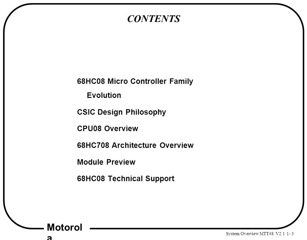 System Overview MTT48 V2.1 1- 3 Motorol a CONTENTS 68HC08 Micro Controller Family Evolution CSIC Design Philosophy CPU08 Overview 68HC708 Architecture