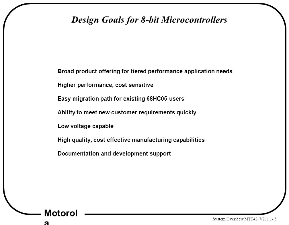 System Overview MTT48 V2.1 1- 5 Motorol a Design Goals for 8-bit Microcontrollers Broad product offering for tiered performance application needs High