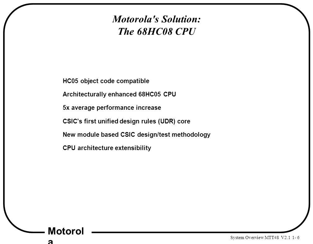 System Overview MTT48 V2.1 1- 6 Motorol a Motorola's Solution: The 68HC08 CPU HC05 object code compatible Architecturally enhanced 68HC05 CPU 5x avera